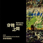 穿梭之間:2018薛保瑕個展 Between Shuttles: 2018 Solo Exhibition of Ava Hsueh